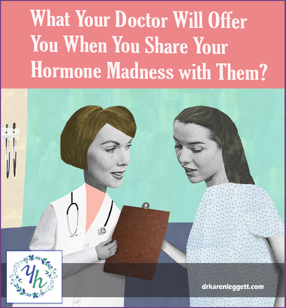 What Your Doctor Will Offer When You Share Your Hormone Madness with Them
