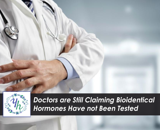 Doctors are still claiming that Bioidentical Hormones have not been tested