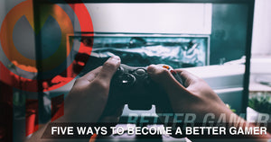 Five Ways to Become a Better Gamer