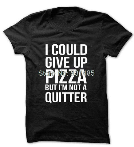 Pizza T Shirt, I Could Give Up Pizza But Im Not A Quitter