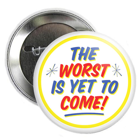 The Worst Is Yet To Come Button