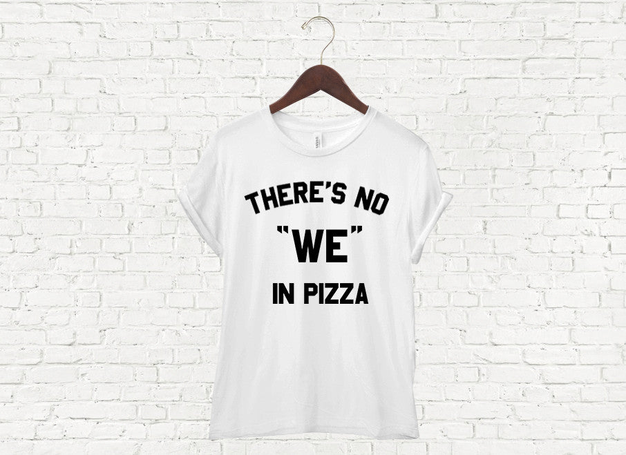 There's No We in Pizza - Unisex Tee