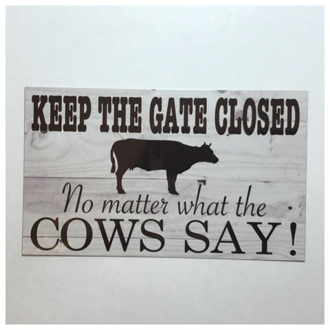 Keep The Gate Closed No Matter What The Cows Say Sign Plaque Or Hanging - The Renmy Store