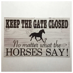 Keep The Gate Closed No Matter What The Horses Say Sign