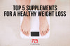 Top 5 Supplements for Healthy Weight Loss