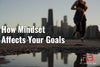 How Mindset Affects Your Goals