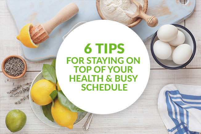 6 Tips for Maximizing Your Health & Busy Schedule
