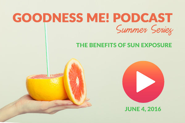 June 4 Goodness Me! Podcast: The Benefits of Sun Exposure