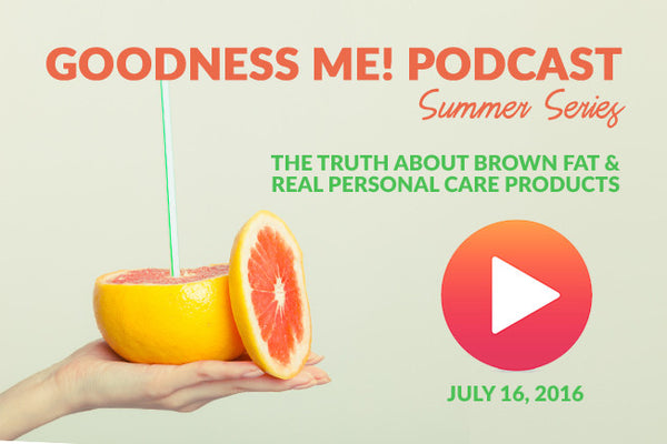 July 16 Radio Podcast: The Truth About Brown Fat & Real Personal Care Products