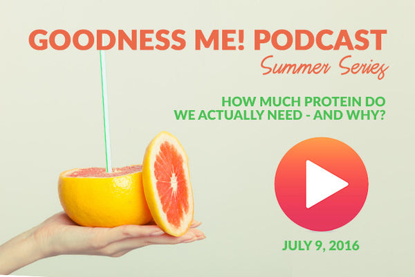 July 9 Goodness Me! Podcast: The Myths About Protein