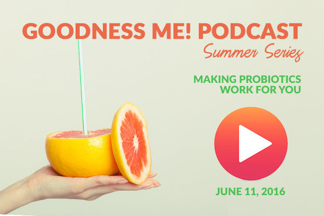 June 11 Goodness Me! Podcast: Making Probiotics Work For You