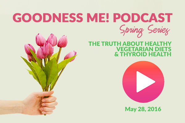May 28 Radio Podcast: The Truth About Healthy Vegetarian Diets & Thyroid Issues