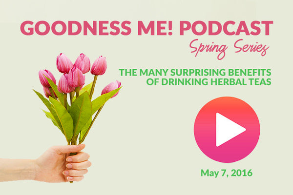 May 7 Radio Podcast: The Many Surprising Benefits of Drinking Herbal Teas