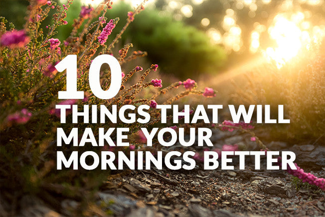 10 Things That Will Make Your Mornings Better