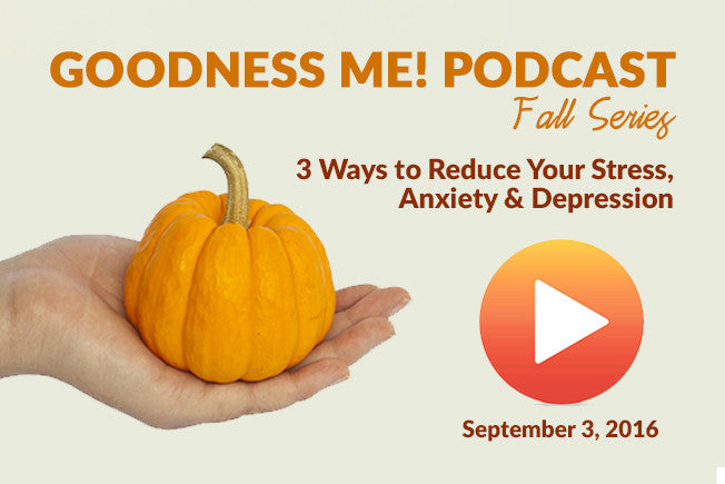 September 3 Radio Podcast: 3 Ways to Reduce Stress, Anxiety & Depression