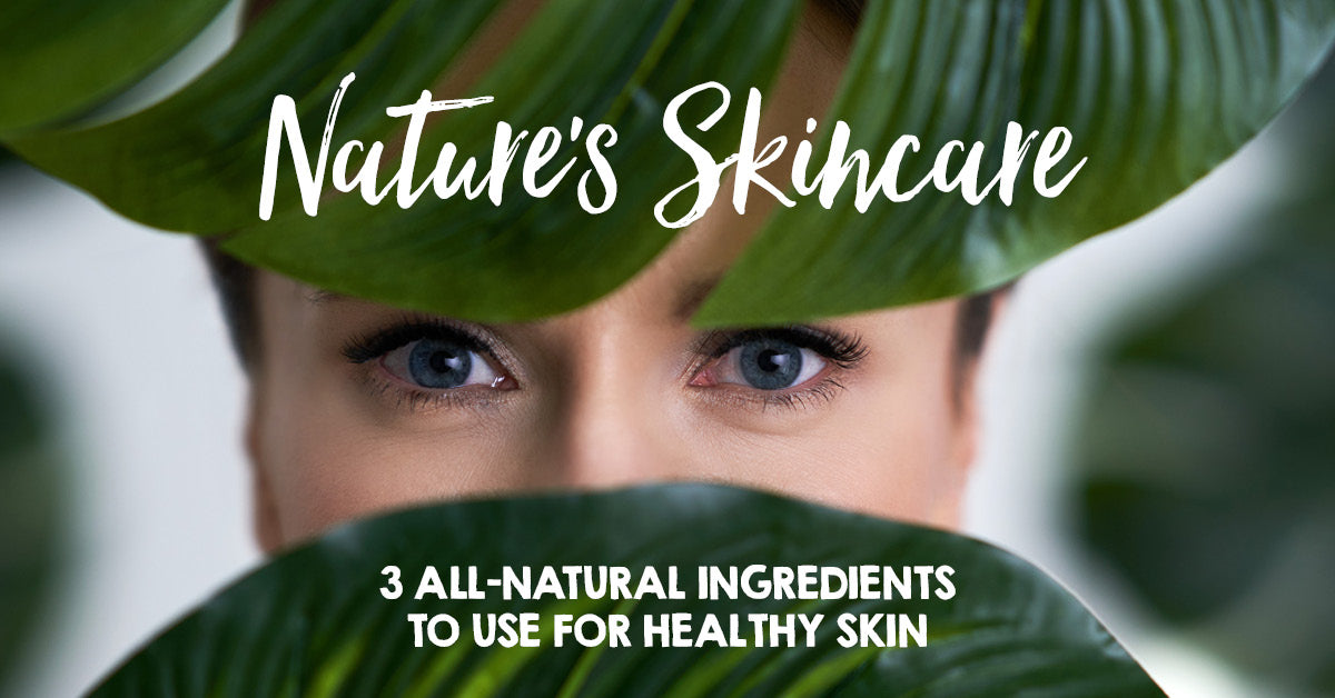 Nature's Skincare: Three All-Natural Ingredients to Use for Healthy Skin (Recipes Included!)