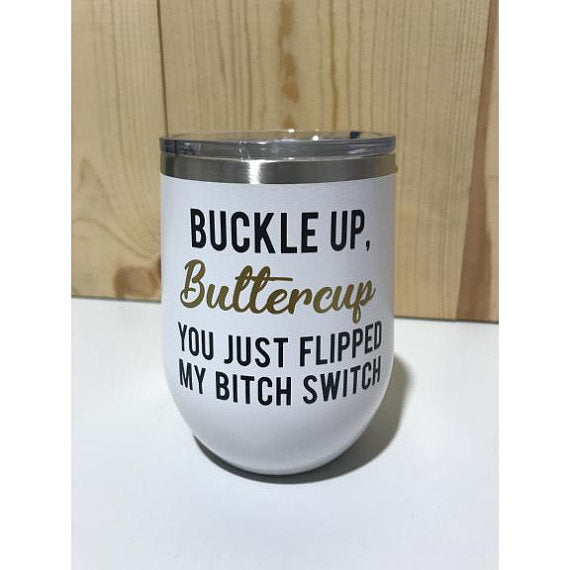 Buckle Up, Buttercup. You Just Flipped My Bitch Switch 12oz. Vacuum Insulated Stemless Wine Glass