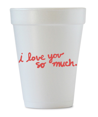 i love you so much styrofoam cups