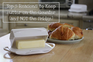 Top 5 Reasons To Keep Butter on the Counter (and NOT in the fridge)
