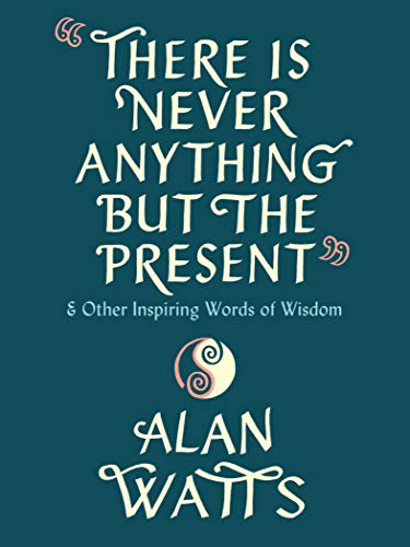 There Is Never Anything But the Present: and Other Inspiring Words of Wisdom