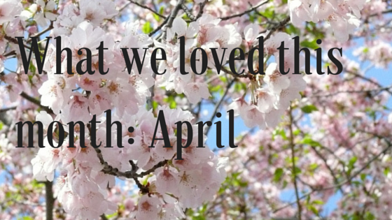 What We Loved This Month- April