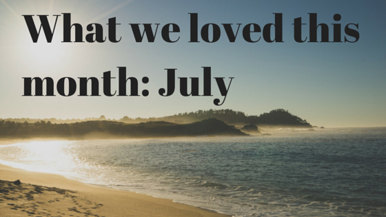 What We Loved This Month: July