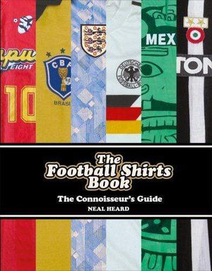 Football Shirts - A Connoisseurs Guide by Neal Heard - Football Shirt Collective