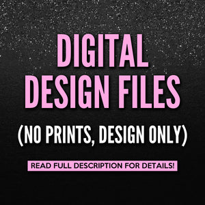 Digital Files (NO PRINTS, DESIGN ONLY)