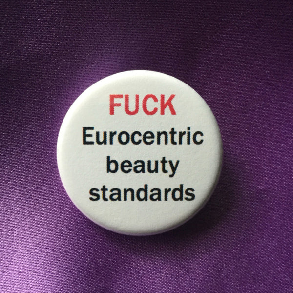 Fuck eurocentric beauty standards button - Radical Buttons