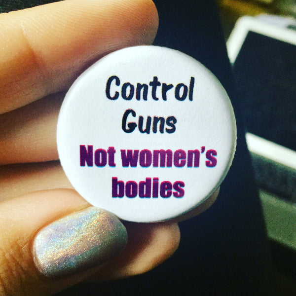 Control guns not women's bodies - Radical Buttons