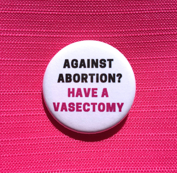 Against abortion? Have a vasectomy - Radical Buttons