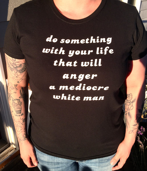 Do something with your life that will anger a mediocre white man (black 'women's fit' tee) - Radical Buttons