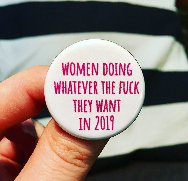 Women doing whatever the fuck they want in 2019 - Radical Buttons