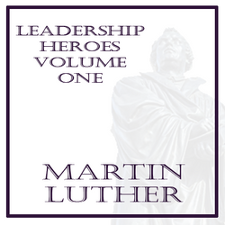 My Leadership Heroes: First Up...Martin Luther