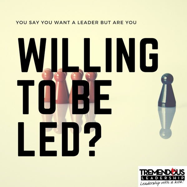 You say you want a leader…. but are you willing to be led?
