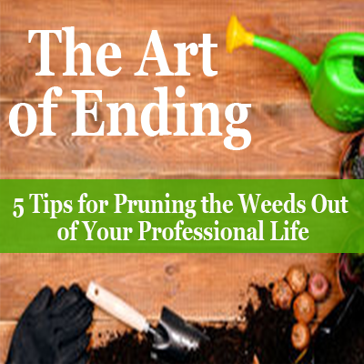 The Art of Ending - 5 Tips for Pruning the Weeds Out of Your Professional Life