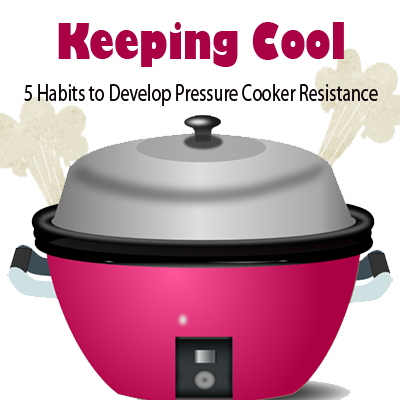Keeping Cool: 5 Habits to Develop Pressure Cooker Resistance