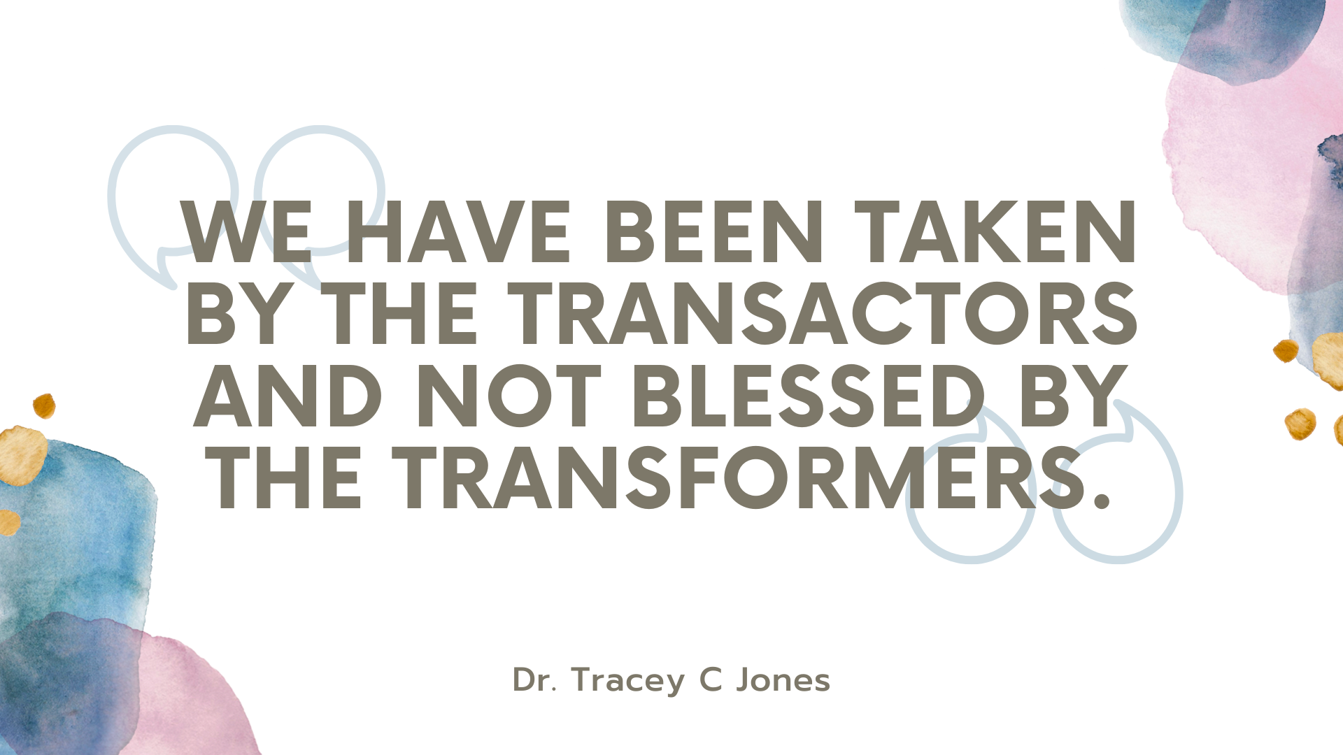 We have been taken by the transactors and not blessed by the transformers. Dr Tracey C Jones