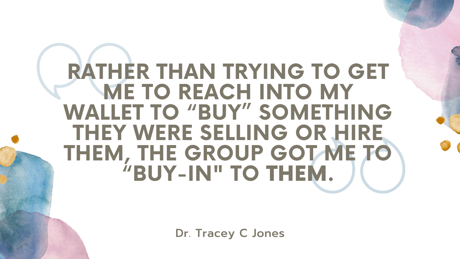rather than trying to get me to reach into my wallet to buy something they were selling or hire them the group got me to buy in to them. dr. tracey c jones