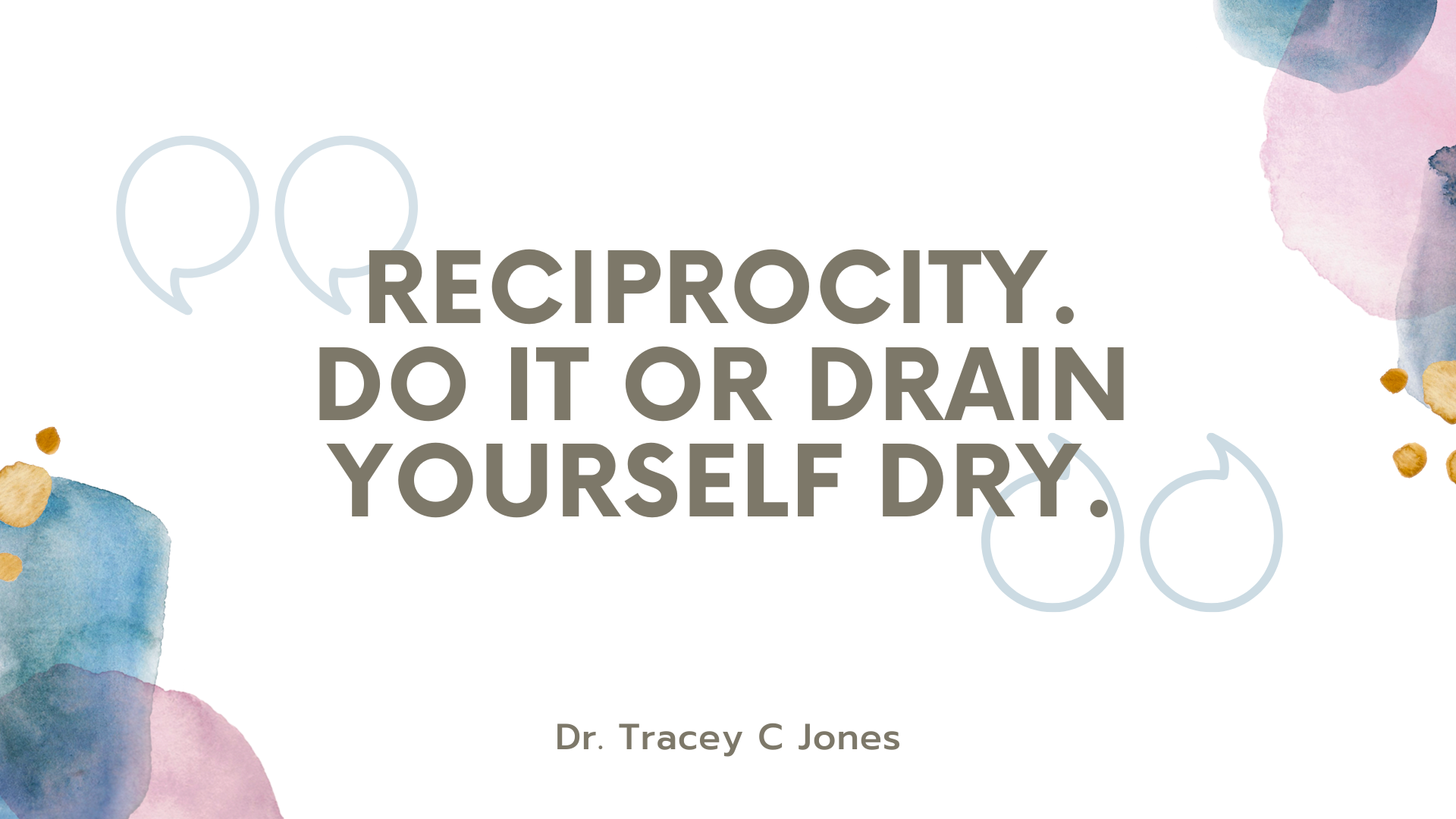 reciprocity. do it or drain yourself dry. dr. tracey c jones