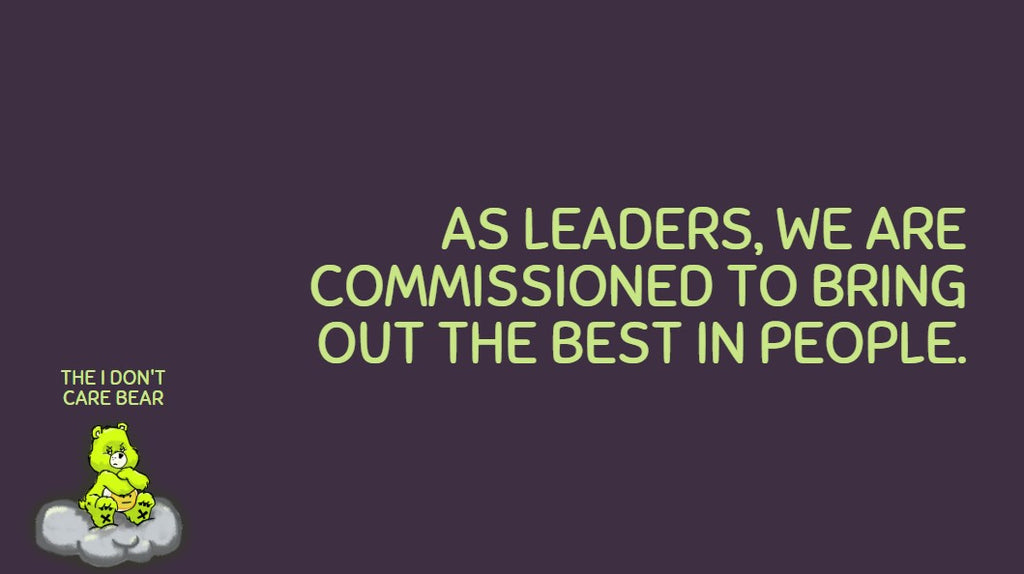 as leaders, we are commissioned to bring out the best in people.