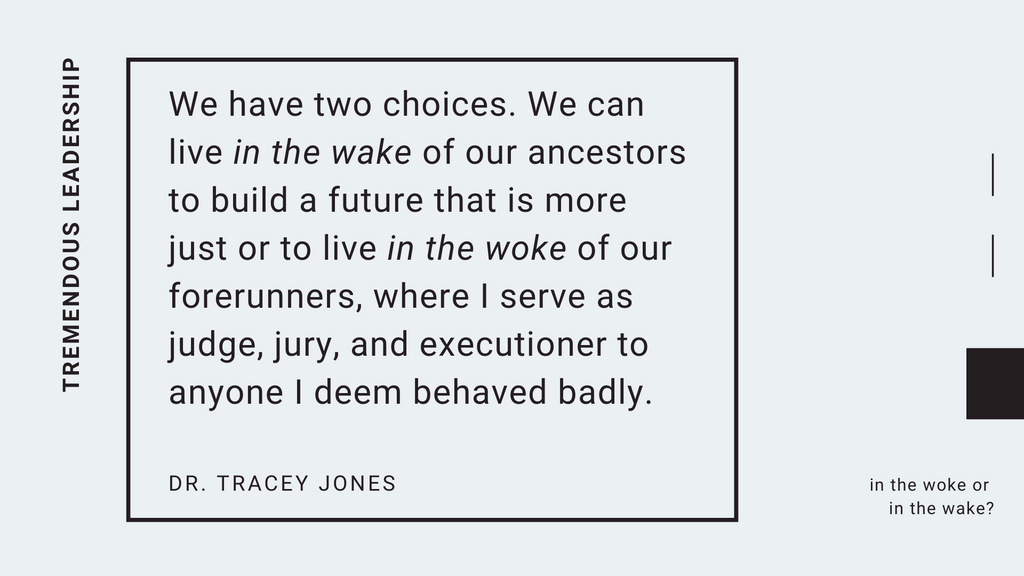 we have two choices. we can live in the wake of our ancestors to build a future that is more just or to live in the woke of our forerunners where i serve as judge jury and executioner to anyone i deem behaved badly dr tracey jones tremendous leadership