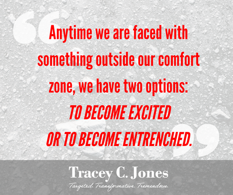 Anytime we are faced with something outside our comfort zone, we have two options: to become excited or to become entrenched.