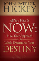 All You Have Is Now: How Your Approach to the World Determines Your Destiny