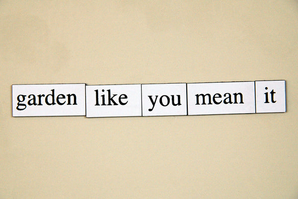 """Garden Like You Mean It"" ~ Words from my fridge. Photo by Ann Woodall"