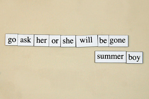 """Go Ask Her Or She Will Be Gone, Summer Boy"" ~ Words from my fridge. Photo by Ann Woodall"