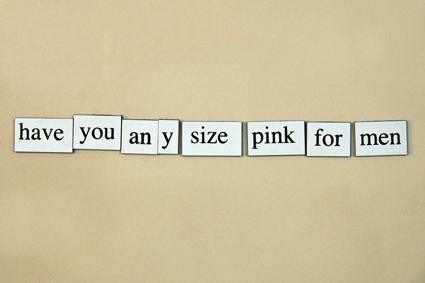 """Have You Any Size Pink For Men"" ~ Words from my fridge. Photo by Ann Woodall"