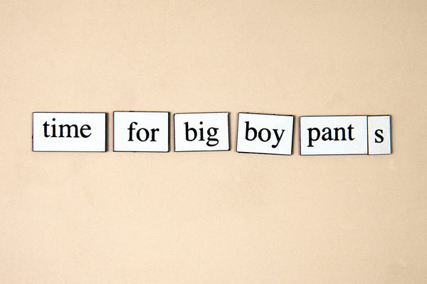 """Time For Big Boy Pants"" ~ Words from my fridge. Photo by Ann Woodall"
