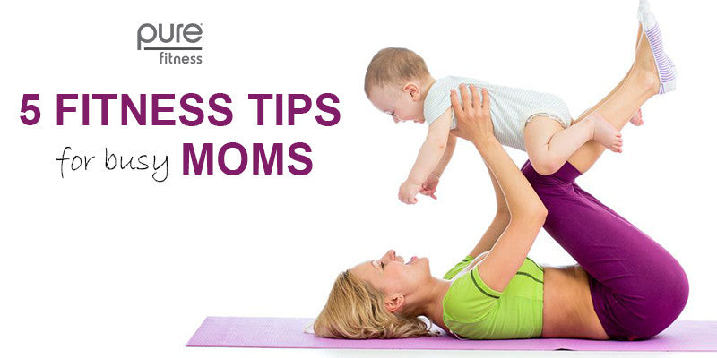 Tips for Moms: How to Include Fitness into your Busy Lifestyle