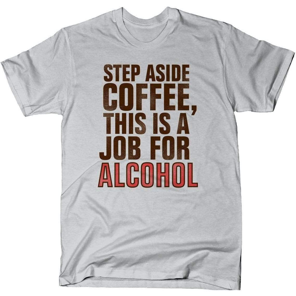 Step Aside Coffee, This Is A Job For Alcohol shirt Snorgtees Clothing/Accessories